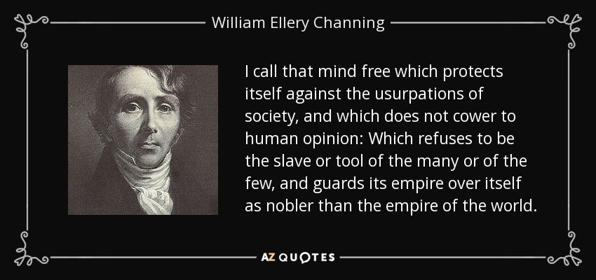 I call that mind free which protects itself against the usurpations of society, and which does not cower to human opinion: Which refuses to be the slave or tool of the many or of the few, and guards its empire over itself as nobler than the empire of the world. - William Ellery Channing