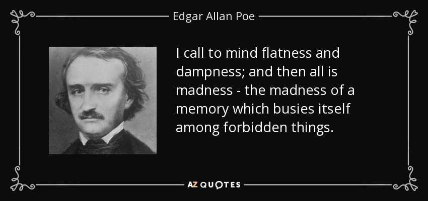 I call to mind flatness and dampness; and then all is madness - the madness of a memory which busies itself among forbidden things. - Edgar Allan Poe