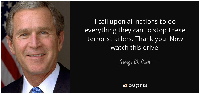 I call upon all nations to do everything they can to stop these terrorist killers. Thank you. Now watch this drive. - George W. Bush