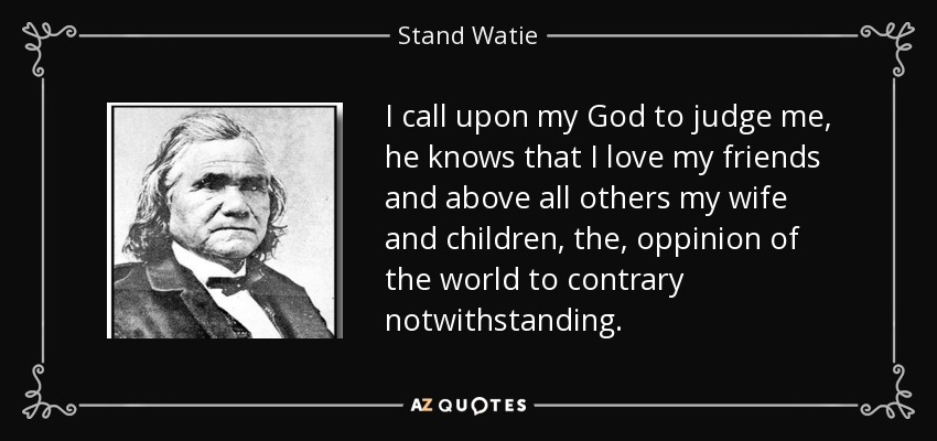 I call upon my God to judge me, he knows that I love my friends and above all others my wife and children, the, oppinion of the world to contrary notwithstanding. - Stand Watie
