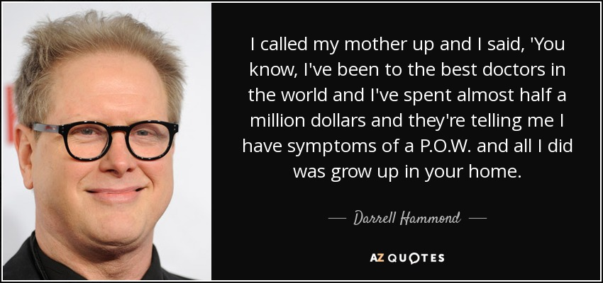 I called my mother up and I said, 'You know, I've been to the best doctors in the world and I've spent almost half a million dollars and they're telling me I have symptoms of a P.O.W. and all I did was grow up in your home. - Darrell Hammond