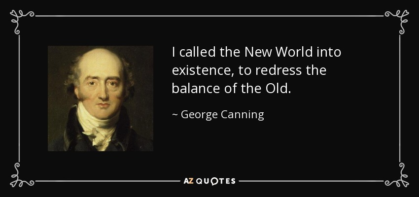 I called the New World into existence, to redress the balance of the Old. - George Canning