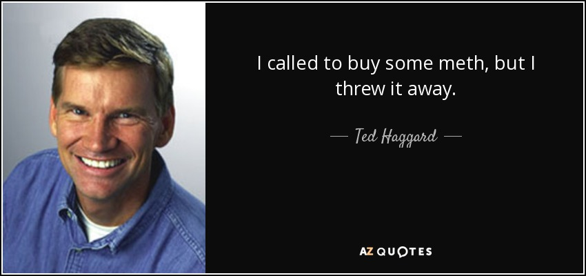 I called to buy some meth, but I threw it away. - Ted Haggard