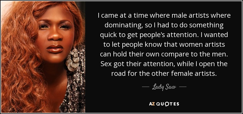I came at a time where male artists where dominating, so I had to do something quick to get people's attention. I wanted to let people know that women artists can hold their own compare to the men. Sex got their attention, while I open the road for the other female artists. - Lady Saw