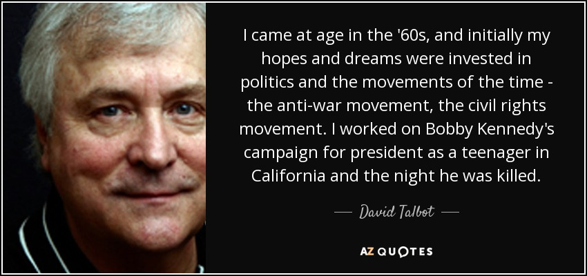 I came at age in the '60s, and initially my hopes and dreams were invested in politics and the movements of the time - the anti-war movement, the civil rights movement. I worked on Bobby Kennedy's campaign for president as a teenager in California and the night he was killed. - David Talbot