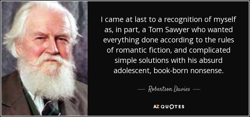 I came at last to a recognition of myself as, in part, a Tom Sawyer who wanted everything done according to the rules of romantic fiction, and complicated simple solutions with his absurd adolescent, book-born nonsense. - Robertson Davies