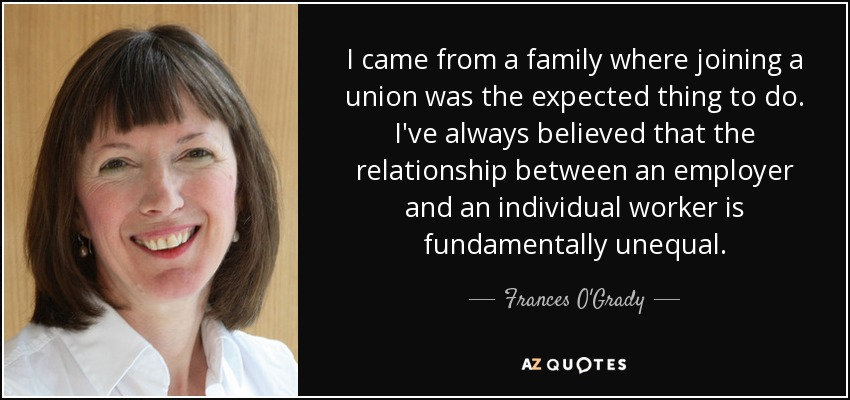 I came from a family where joining a union was the expected thing to do. I've always believed that the relationship between an employer and an individual worker is fundamentally unequal. - Frances O'Grady