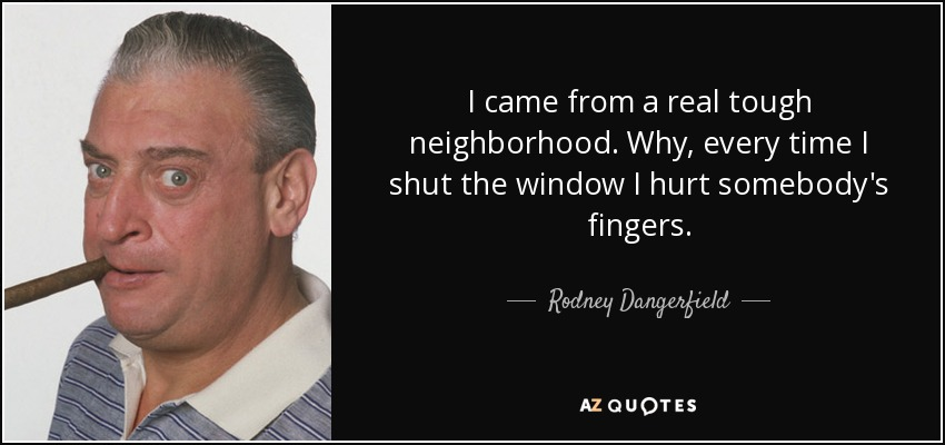 I came from a real tough neighborhood. Why, every time I shut the window I hurt somebody's fingers. - Rodney Dangerfield