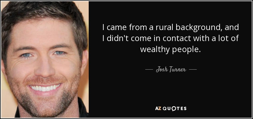 I came from a rural background, and I didn't come in contact with a lot of wealthy people. - Josh Turner