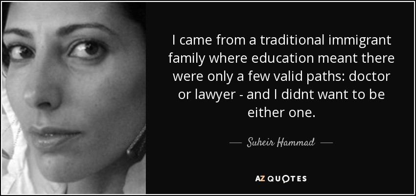 I came from a traditional immigrant family where education meant there were only a few valid paths: doctor or lawyer - and I didnt want to be either one. - Suheir Hammad