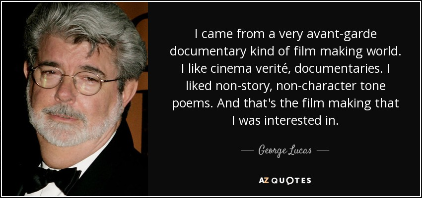 I came from a very avant-garde documentary kind of film making world. I like cinema verité, documentaries. I liked non-story, non-character tone poems. And that's the film making that I was interested in. - George Lucas