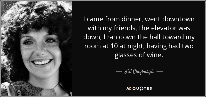 I came from dinner, went downtown with my friends, the elevator was down, I ran down the hall toward my room at 10 at night, having had two glasses of wine. - Jill Clayburgh