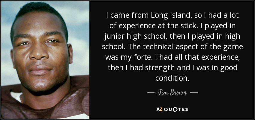 I came from Long Island, so I had a lot of experience at the stick. I played in junior high school, then I played in high school. The technical aspect of the game was my forte. I had all that experience, then I had strength and I was in good condition. - Jim Brown