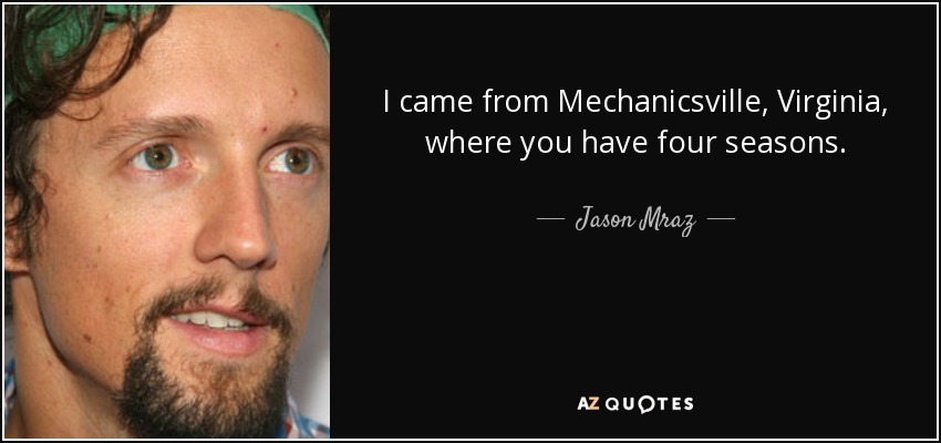 I came from Mechanicsville, Virginia, where you have four seasons. - Jason Mraz