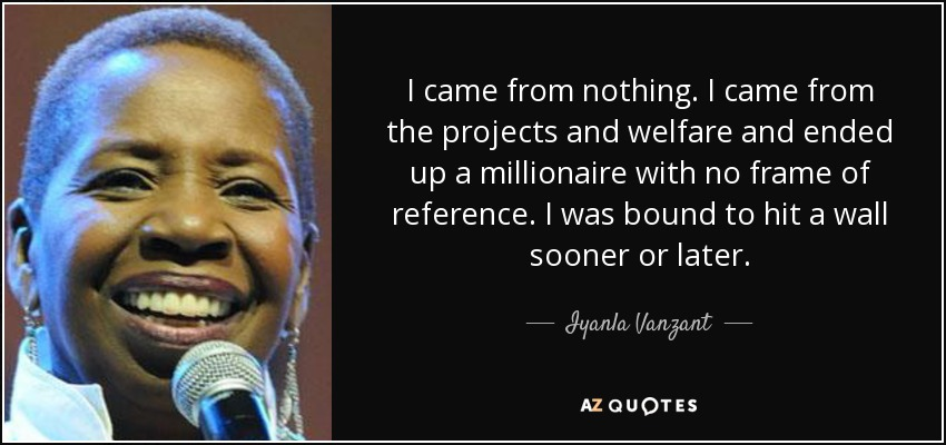 I came from nothing. I came from the projects and welfare and ended up a millionaire with no frame of reference. I was bound to hit a wall sooner or later. - Iyanla Vanzant