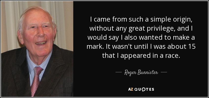 I came from such a simple origin, without any great privilege, and I would say I also wanted to make a mark. It wasn't until I was about 15 that I appeared in a race. - Roger Bannister
