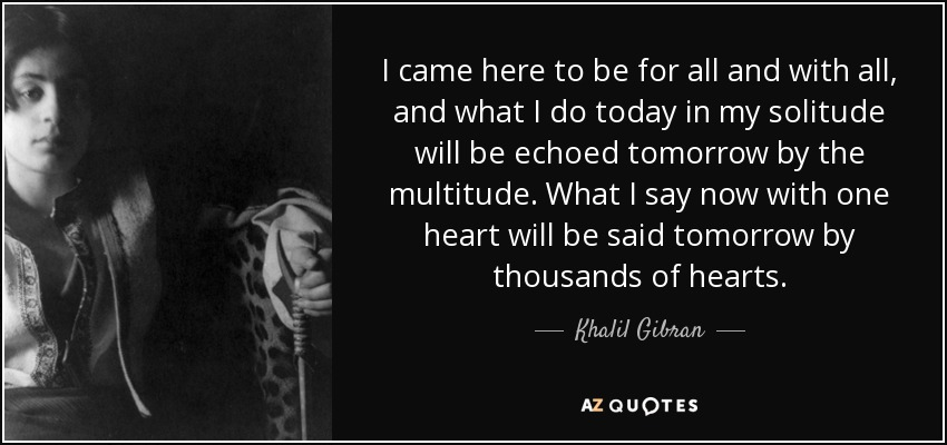 I came here to be for all and with all, and what I do today in my solitude will be echoed tomorrow by the multitude. What I say now with one heart will be said tomorrow by thousands of hearts. - Khalil Gibran