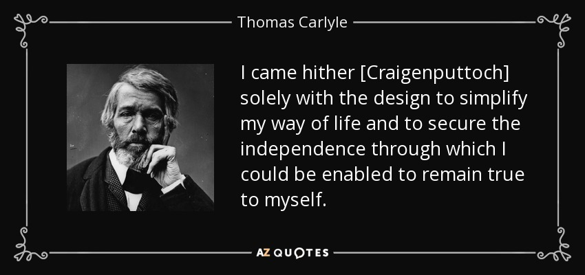 I came hither [Craigenputtoch] solely with the design to simplify my way of life and to secure the independence through which I could be enabled to remain true to myself. - Thomas Carlyle