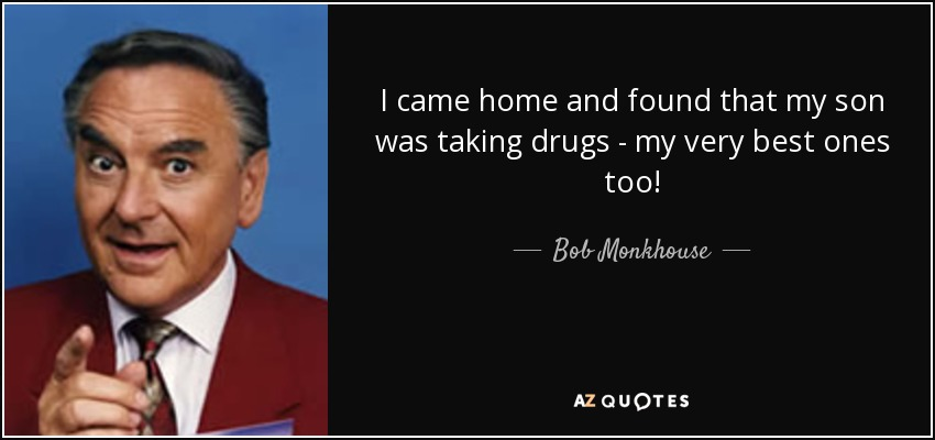 I came home and found that my son was taking drugs - my very best ones too! - Bob Monkhouse
