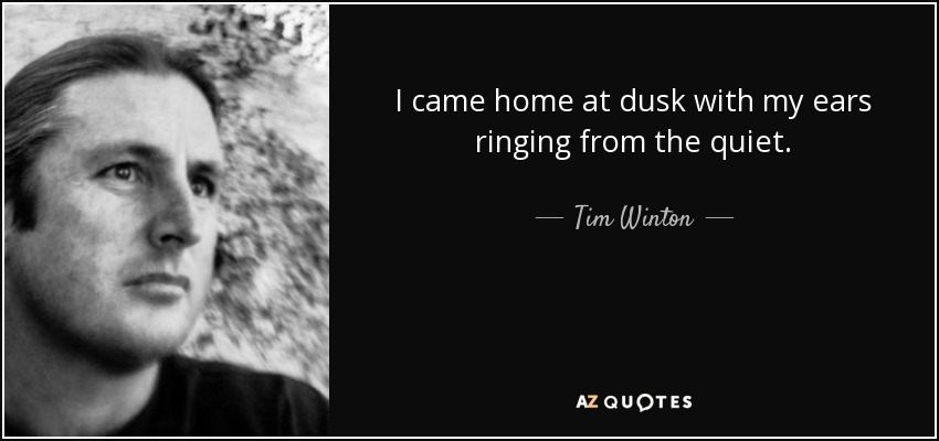 I came home at dusk with my ears ringing from the quiet. - Tim Winton