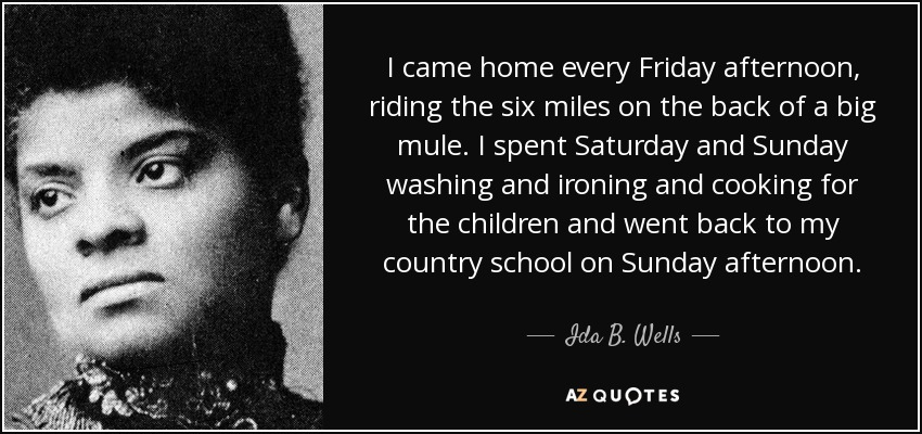 I came home every Friday afternoon, riding the six miles on the back of a big mule. I spent Saturday and Sunday washing and ironing and cooking for the children and went back to my country school on Sunday afternoon. - Ida B. Wells