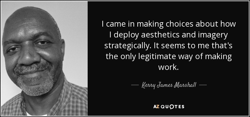 I came in making choices about how I deploy aesthetics and imagery strategically. It seems to me that's the only legitimate way of making work. - Kerry James Marshall