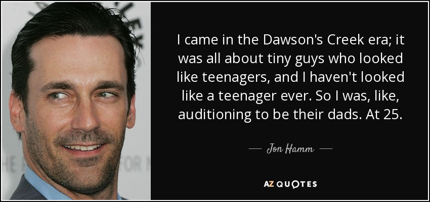 I came in the Dawson's Creek era; it was all about tiny guys who looked like teenagers, and I haven't looked like a teenager ever. So I was, like, auditioning to be their dads. At 25. - Jon Hamm