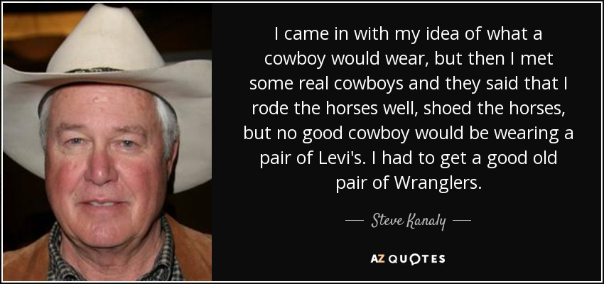 I came in with my idea of what a cowboy would wear, but then I met some real cowboys and they said that I rode the horses well, shoed the horses, but no good cowboy would be wearing a pair of Levi's. I had to get a good old pair of Wranglers. - Steve Kanaly