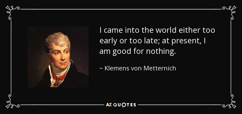 Klemens Von Metternich Quote I Came Into The World Either Too Early