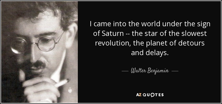 I came into the world under the sign of Saturn -- the star of the slowest revolution, the planet of detours and delays. - Walter Benjamin