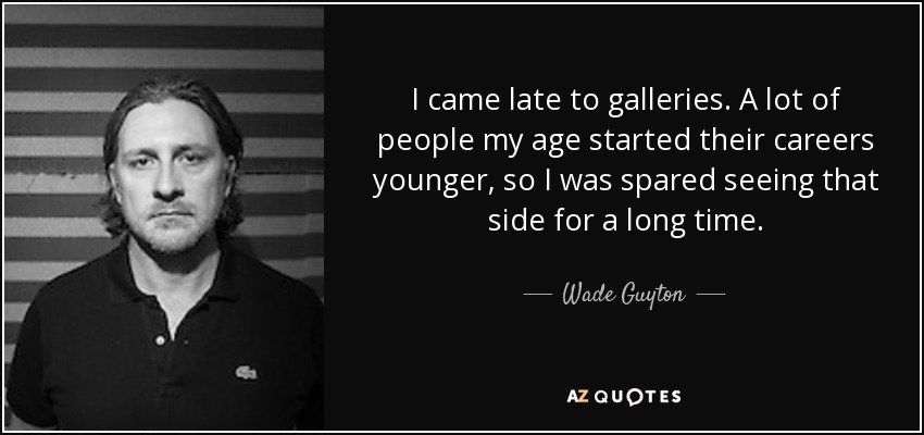 I came late to galleries. A lot of people my age started their careers younger, so I was spared seeing that side for a long time. - Wade Guyton