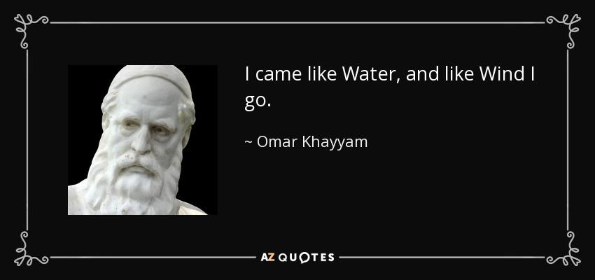 I came like Water, and like Wind I go. - Omar Khayyam
