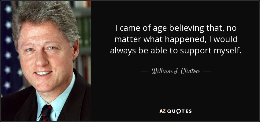 I came of age believing that, no matter what happened, I would always be able to support myself. - William J. Clinton