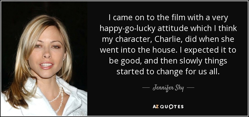 I came on to the film with a very happy-go-lucky attitude which I think my character, Charlie, did when she went into the house. I expected it to be good, and then slowly things started to change for us all. - Jennifer Sky