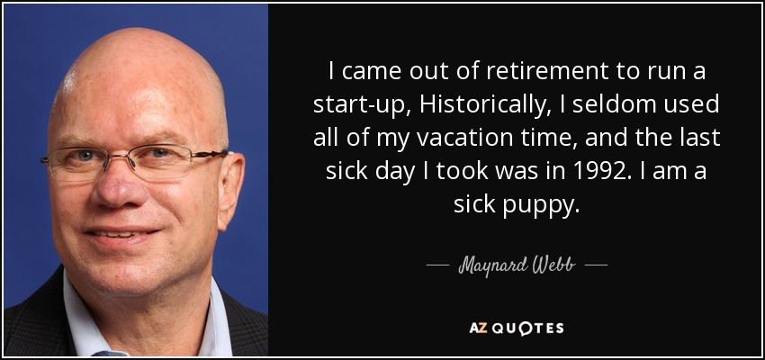 I came out of retirement to run a start-up, Historically, I seldom used all of my vacation time, and the last sick day I took was in 1992. I am a sick puppy. - Maynard Webb