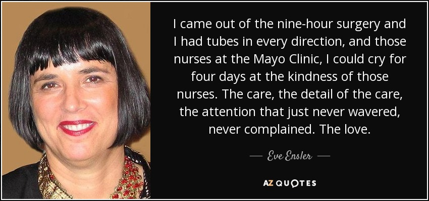 I came out of the nine-hour surgery and I had tubes in every direction, and those nurses at the Mayo Clinic, I could cry for four days at the kindness of those nurses. The care, the detail of the care, the attention that just never wavered, never complained. The love. - Eve Ensler