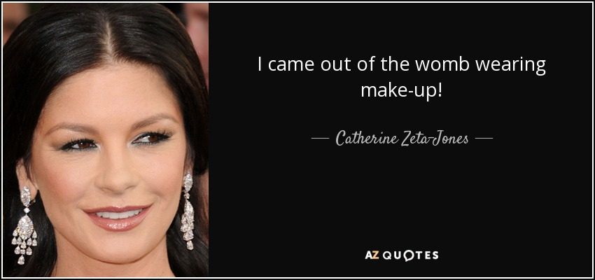 I came out of the womb wearing make-up! - Catherine Zeta-Jones