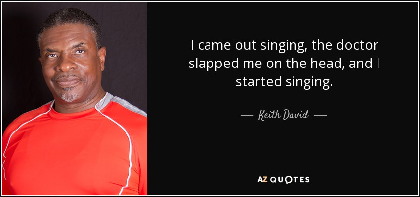 I came out singing, the doctor slapped me on the head, and I started singing. - Keith David