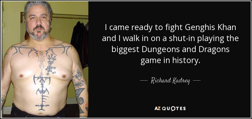 I came ready to fight Genghis Khan and I walk in on a shut-in playing the biggest Dungeons and Dragons game in history. - Richard Kadrey