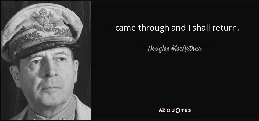 I came through and I shall return. - Douglas MacArthur