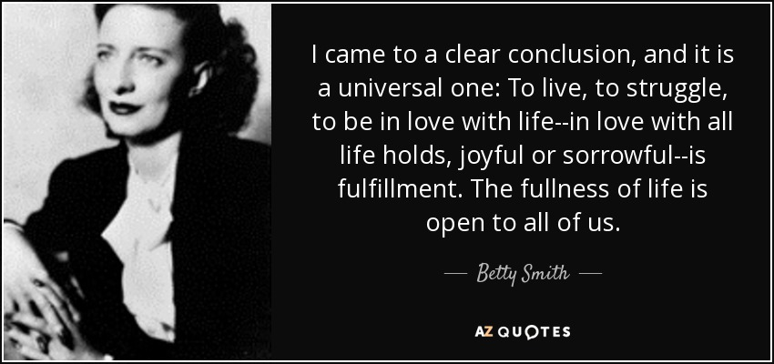 I came to a clear conclusion, and it is a universal one: To live, to struggle, to be in love with life--in love with all life holds, joyful or sorrowful--is fulfillment. The fullness of life is open to all of us. - Betty Smith