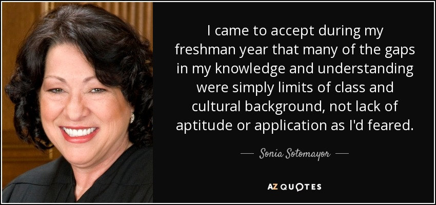 I came to accept during my freshman year that many of the gaps in my knowledge and understanding were simply limits of class and cultural background, not lack of aptitude or application as I'd feared. - Sonia Sotomayor