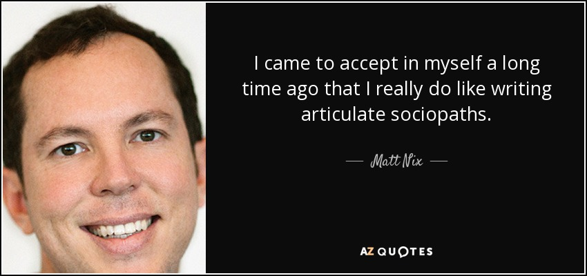 I came to accept in myself a long time ago that I really do like writing articulate sociopaths. - Matt Nix