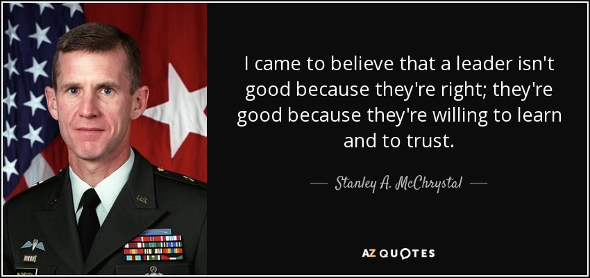 I came to believe that a leader isn't good because they're right; they're good because they're willing to learn and to trust. - Stanley A. McChrystal