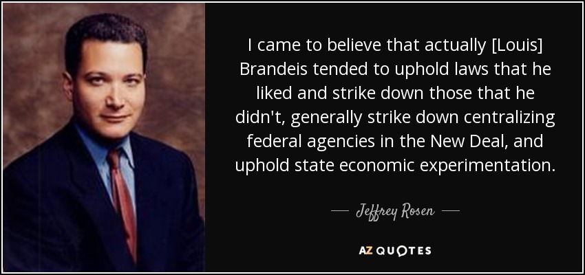 I came to believe that actually [Louis] Brandeis tended to uphold laws that he liked and strike down those that he didn't, generally strike down centralizing federal agencies in the New Deal, and uphold state economic experimentation. - Jeffrey Rosen