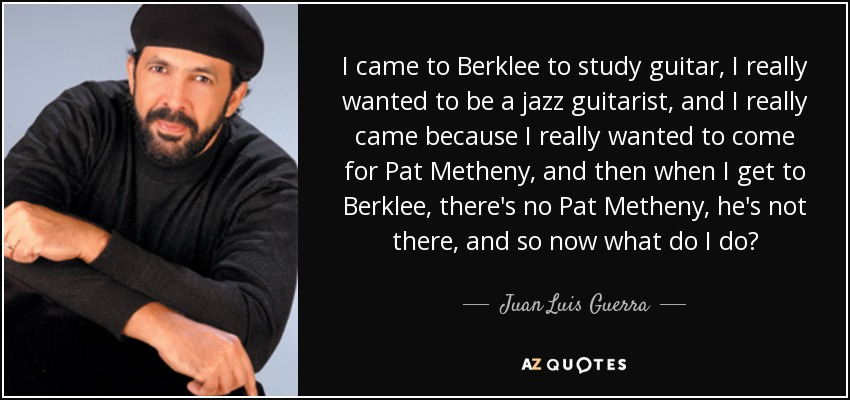 I came to Berklee to study guitar, I really wanted to be a jazz guitarist, and I really came because I really wanted to come for Pat Metheny, and then when I get to Berklee, there's no Pat Metheny, he's not there, and so now what do I do? - Juan Luis Guerra