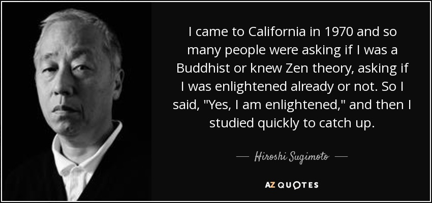 I came to California in 1970 and so many people were asking if I was a Buddhist or knew Zen theory, asking if I was enlightened already or not. So I said,