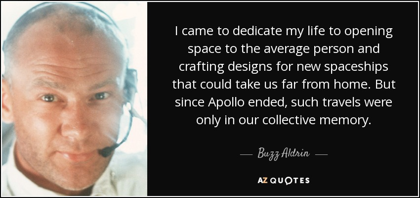 I came to dedicate my life to opening space to the average person and crafting designs for new spaceships that could take us far from home. But since Apollo ended, such travels were only in our collective memory. - Buzz Aldrin