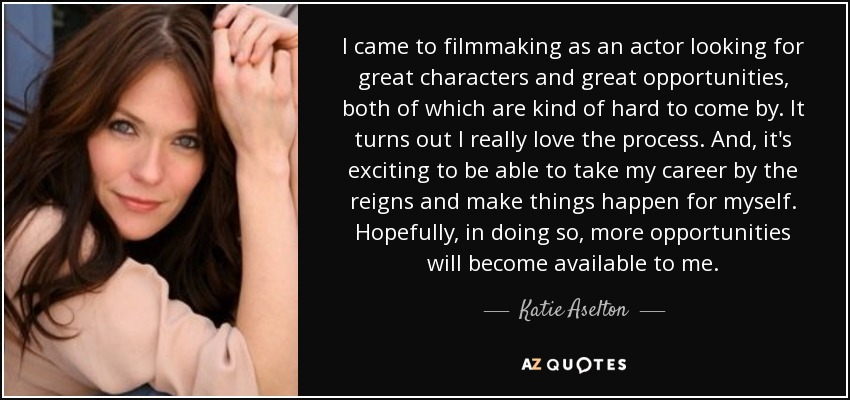 I came to filmmaking as an actor looking for great characters and great opportunities, both of which are kind of hard to come by. It turns out I really love the process. And, it's exciting to be able to take my career by the reigns and make things happen for myself. Hopefully, in doing so, more opportunities will become available to me. - Katie Aselton