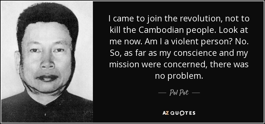 I came to join the revolution, not to kill the Cambodian people. Look at me now. Am I a violent person? No. So, as far as my conscience and my mission were concerned, there was no problem. - Pol Pot